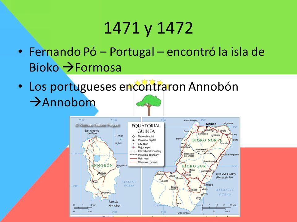 1471 y 1472 Fernando Pó – Portugal – encontró la isla de Bioko Formosa Los portugueses encontraron Annobón Annobom