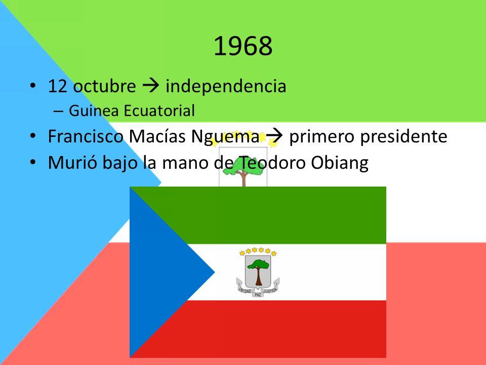 1968 12 octubre independencia – Guinea Ecuatorial Francisco Macías Nguema primero presidente Murió bajo la mano de Teodoro Obiang
