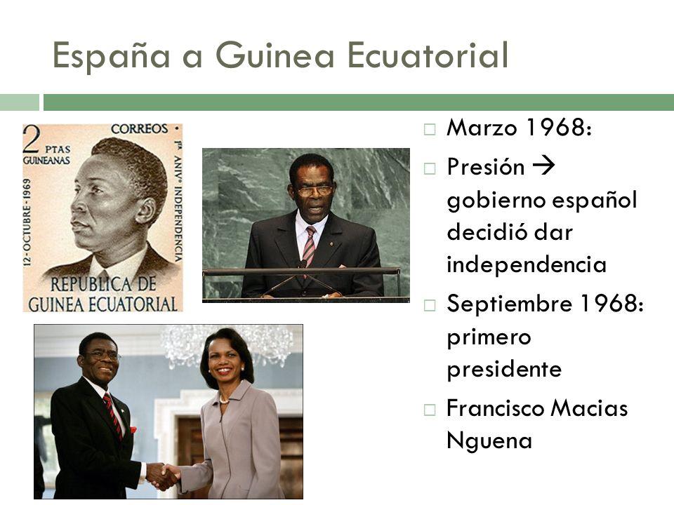 España a Guinea Ecuatorial Marzo 1968: Presión gobierno español decidió dar independencia Septiembre 1968: primero presidente Francisco Macias Nguena