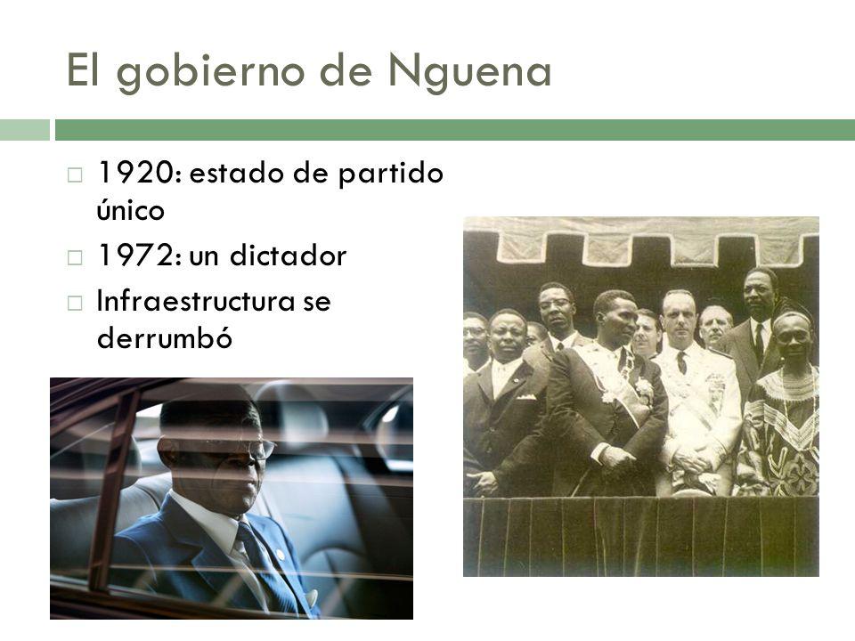 El gobierno de Nguena 1920: estado de partido único 1972: un dictador Infraestructura se derrumbó