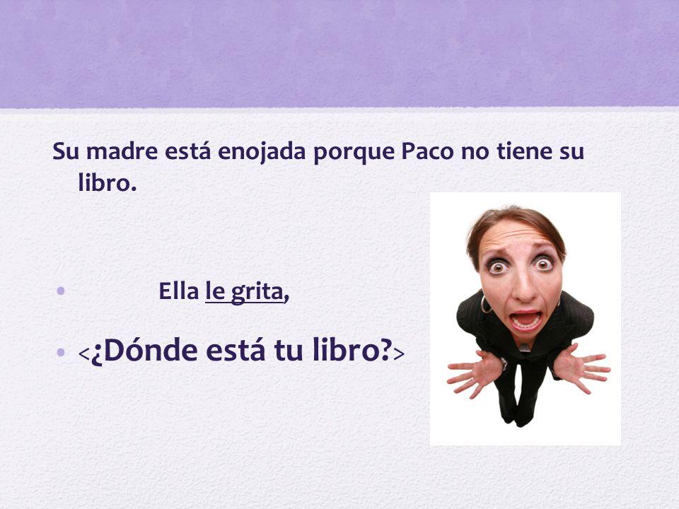 Su madre está enojada porque Paco no tiene su libro. Ella le grita,