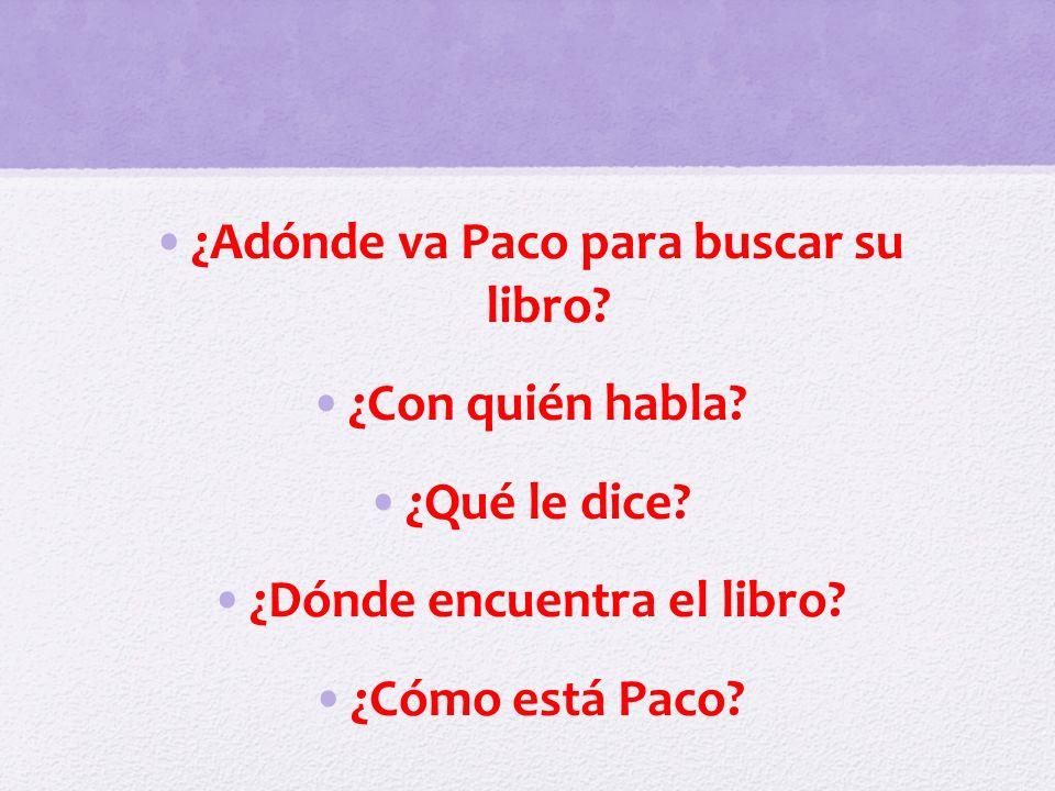 ¿Adónde va Paco para buscar su libro? ¿Con quién habla? ¿Qué le dice? ¿Dónde encuentra el libro? ¿Cómo está Paco?