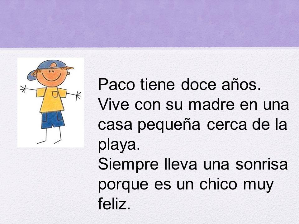 Paco tiene doce años. Vive con su madre en una casa pequeña cerca de la playa. Siempre lleva una sonrisa porque es un chico muy feliz.