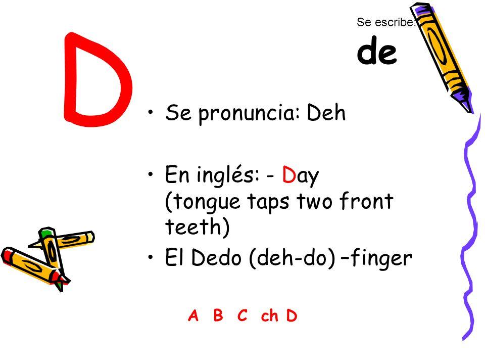 D Se pronuncia: Deh En inglés: - Day (tongue taps two front teeth) El Dedo (deh-do) –finger A B C ch D Se escribe: de