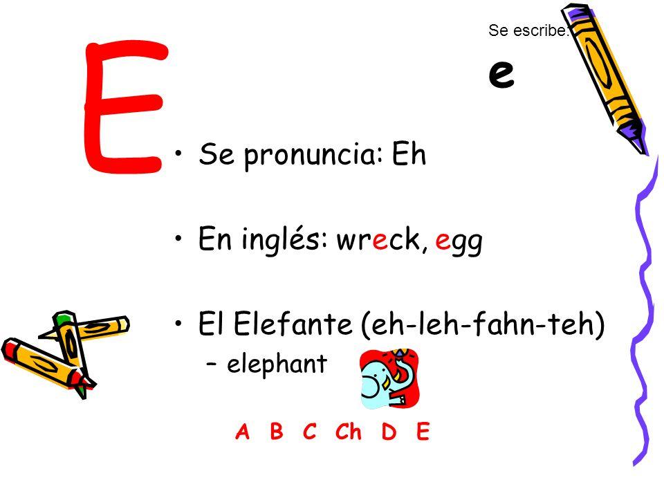E Se pronuncia: Eh En inglés: wreck, egg El Elefante (eh-leh-fahn-teh) –elephant A B C Ch D E Se escribe: e