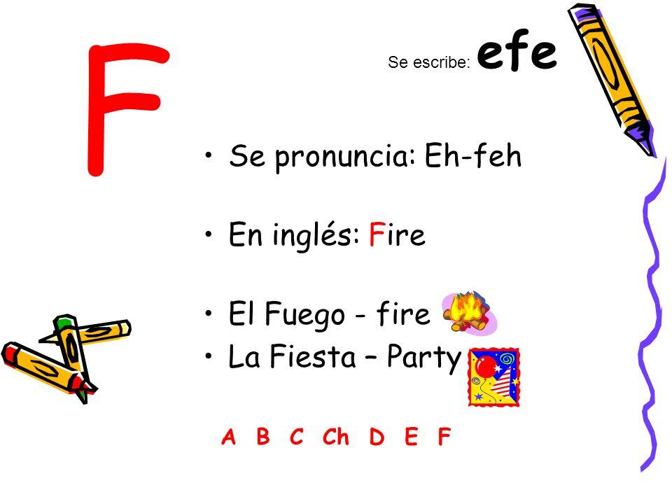 F Se pronuncia: Eh-feh En inglés: Fire El Fuego - fire La Fiesta – Party A B C Ch D E F Se escribe: efe