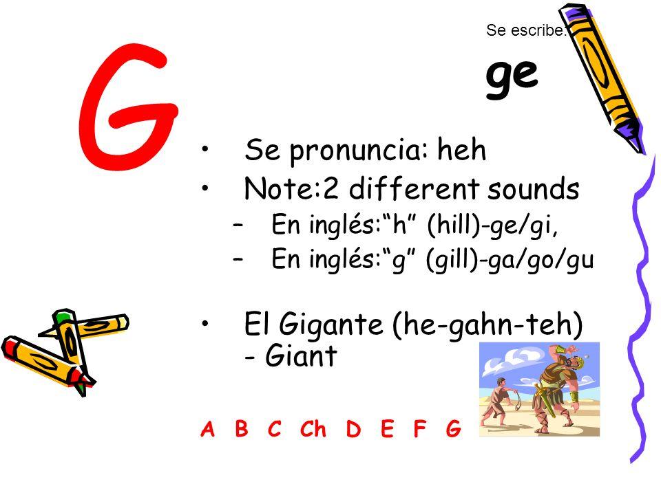 G Se pronuncia: heh Note:2 different sounds –En inglés:h (hill)-ge/gi, –En inglés:g (gill)-ga/go/gu El Gigante (he-gahn-teh) - Giant A B C Ch D E F G Se escribe: ge
