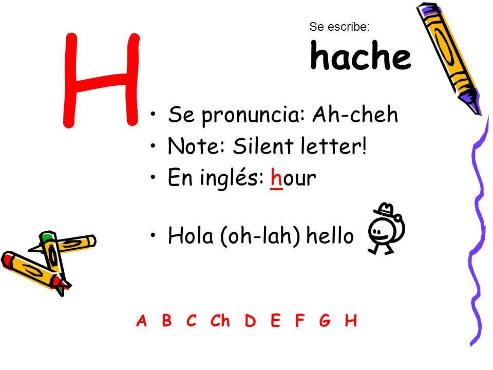 H Se pronuncia: Ah-cheh Note: Silent letter! En inglés: hour Hola (oh-lah) hello A B C Ch D E F G H Se escribe: hache