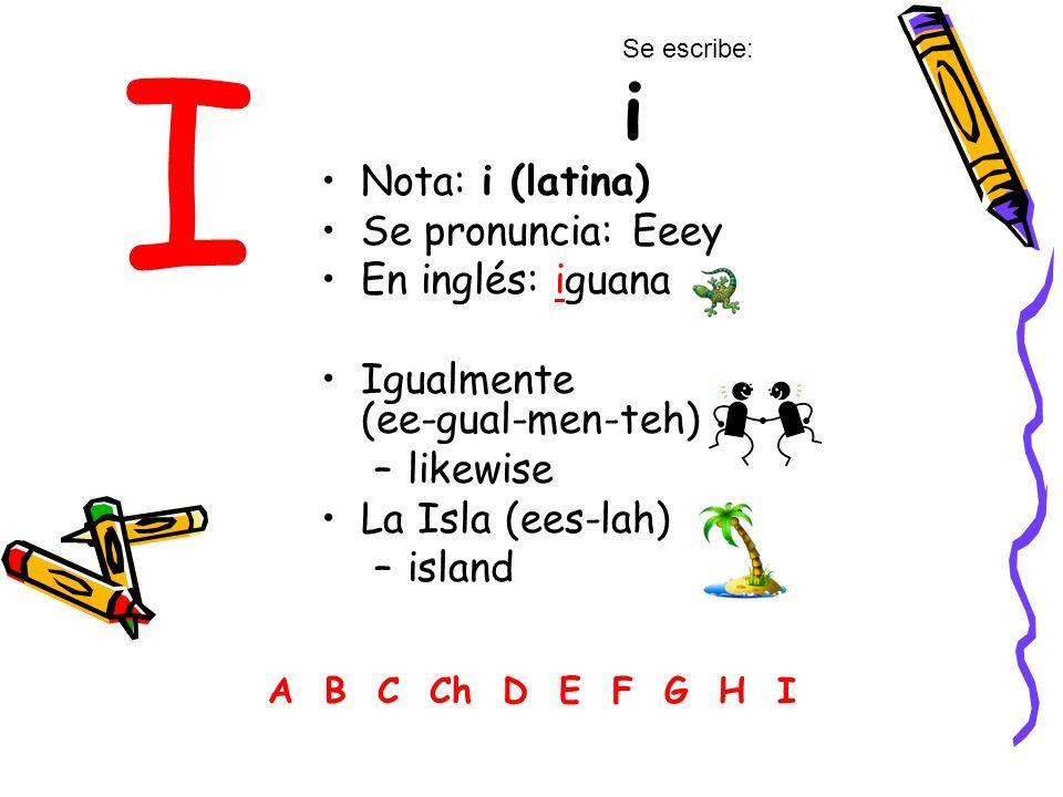 I Nota: i (latina) Se pronuncia: Eeey En inglés: iguana Igualmente (ee-gual-men-teh) –likewise La Isla (ees-lah) –island A B C Ch D E F G H I Se escribe: i