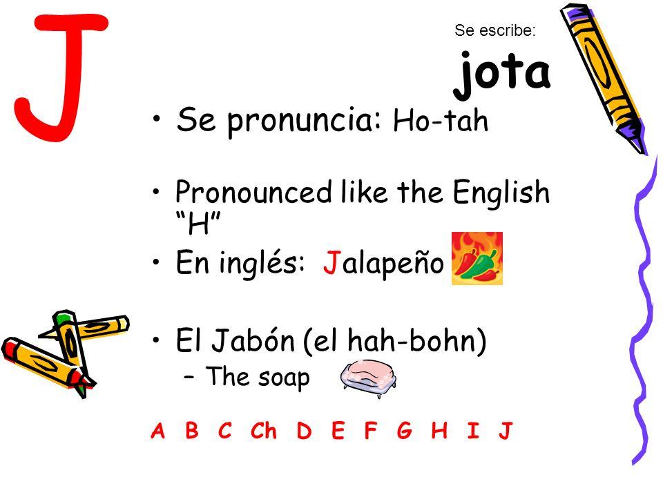 J Se pronuncia: Ho-tah Pronounced like the English H En inglés: Jalapeño El Jabón (el hah-bohn) –The soap A B C Ch D E F G H I J Se escribe: jota