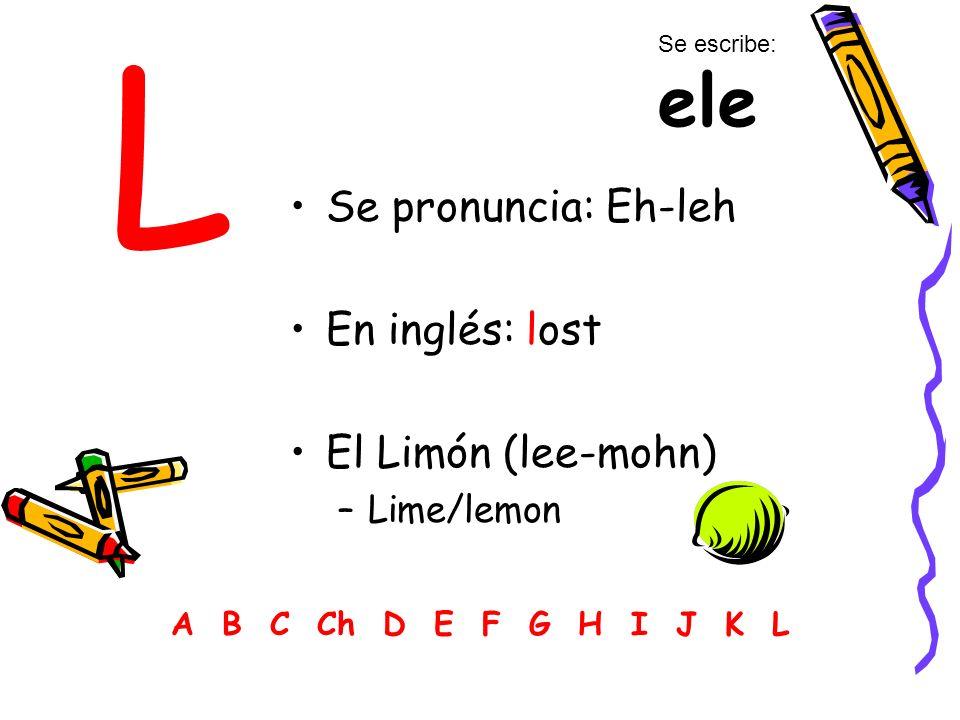 L Se pronuncia: Eh-leh En inglés: lost El Limón (lee-mohn) –Lime/lemon A B C Ch D E F G H I J K L Se escribe: ele