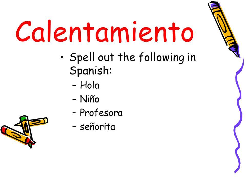 Calentamiento Spell out the following in Spanish: –Hola –Niño –Profesora –señorita