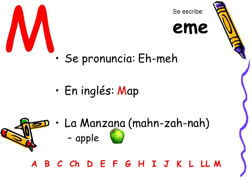 M Se pronuncia: Eh-meh En inglés: Map La Manzana (mahn-zah-nah) –apple A B C Ch D E F G H I J K L LL M Se escribe: eme