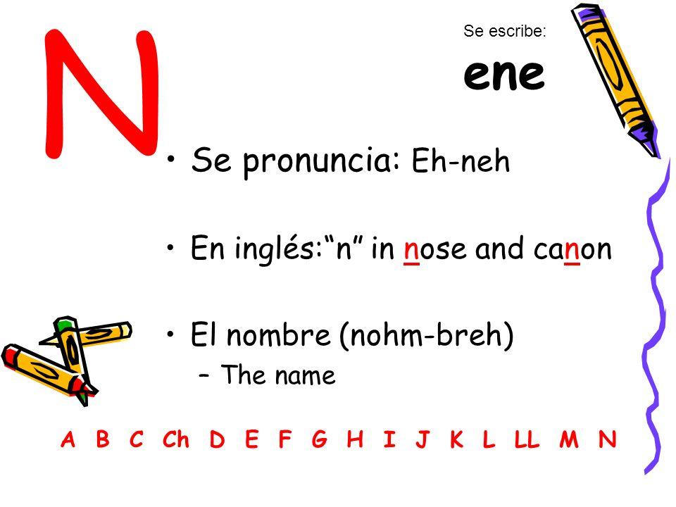 N Se pronuncia: Eh-neh En inglés:n in nose and canon El nombre (nohm-breh) –The name A B C Ch D E F G H I J K L LL M N Se escribe: ene
