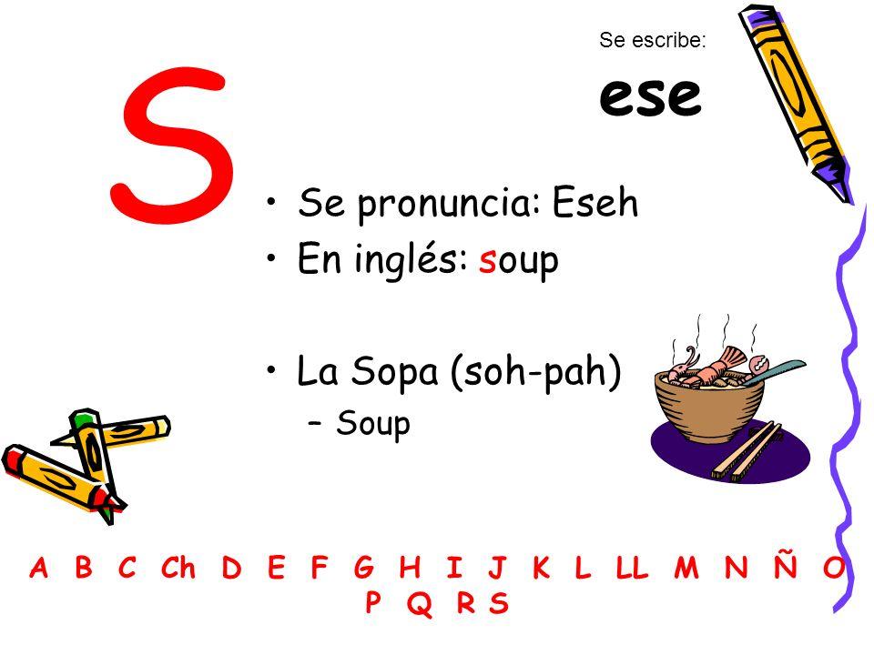 S Se pronuncia: Eseh En inglés: soup La Sopa (soh-pah) –Soup A B C Ch D E F G H I J K L LL M N Ñ O P Q R S Se escribe: ese