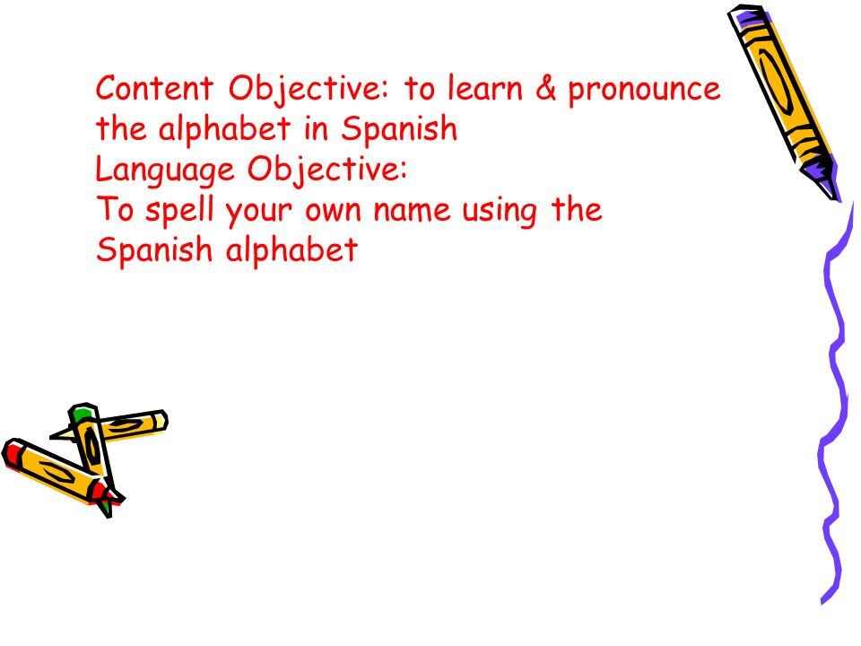 Content Objective: to learn & pronounce the alphabet in Spanish Language Objective: To spell your own name using the Spanish alphabet