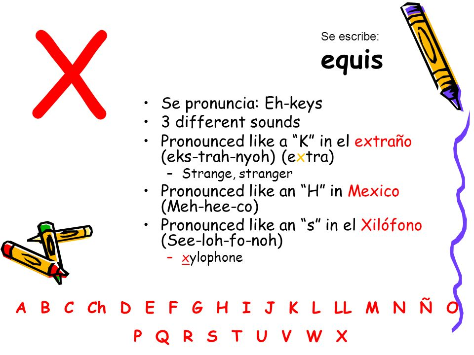 X Se pronuncia: Eh-keys 3 different sounds Pronounced like a K in el extraño (eks-trah-nyoh) (extra) –Strange, stranger Pronounced like an H in Mexico