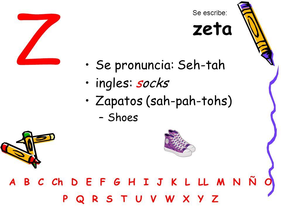 Z Se pronuncia: Seh-tah ingles: socks Zapatos (sah-pah-tohs) –Shoes A B C Ch D E F G H I J K L LL M N Ñ O P Q R S T U V W X Y Z Se escribe: zeta