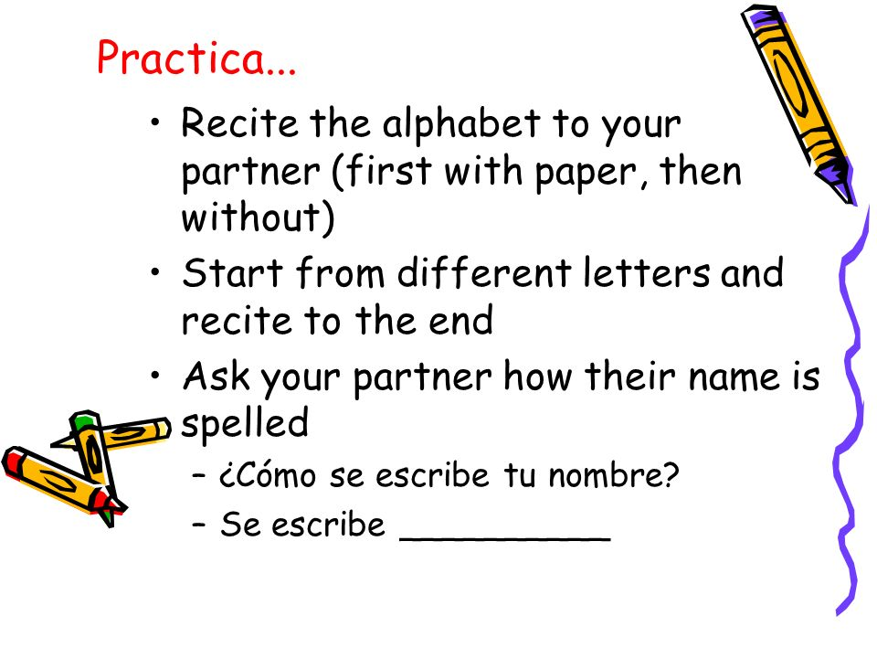 Practica... Recite the alphabet to your partner (first with paper, then without) Start from different letters and recite to the end Ask your partner h