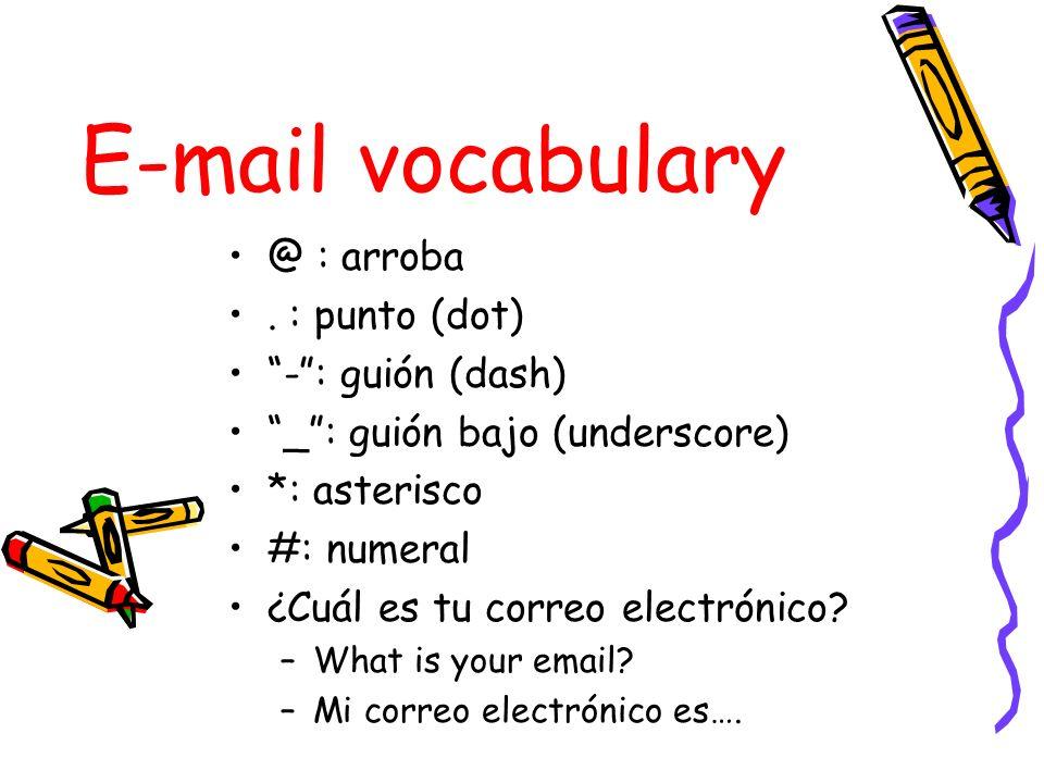 E-mail vocabulary @ : arroba. : punto (dot) -: guión (dash) _: guión bajo (underscore) *: asterisco #: numeral ¿Cuál es tu correo electrónico? –What i