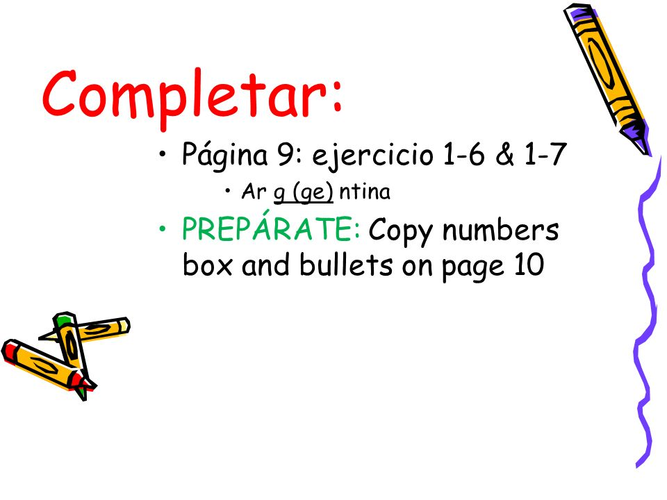 Completar: Página 9: ejercicio 1-6 & 1-7 Ar g (ge) ntina PREPÁRATE: Copy numbers box and bullets on page 10