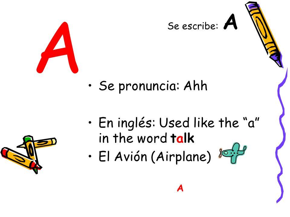 A Se pronuncia: Ahh En inglés: Used like the a in the word talk El Avión (Airplane) A Se escribe: A