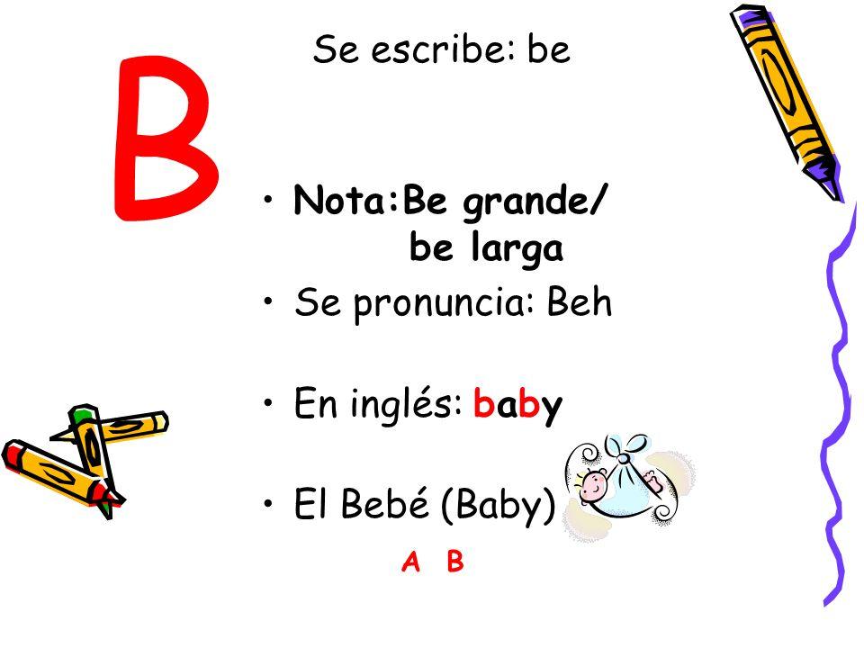 B Nota:Be grande/ be larga Se pronuncia: Beh En inglés: baby El Bebé (Baby) A B Se escribe: be