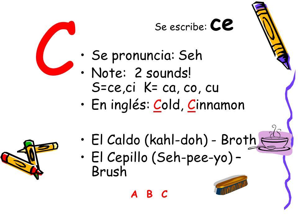 C Se pronuncia: Seh Note: 2 sounds! S=ce,ci K= ca, co, cu En inglés: Cold, Cinnamon El Caldo (kahl-doh) - Broth El Cepillo (Seh-pee-yo) – Brush A B C