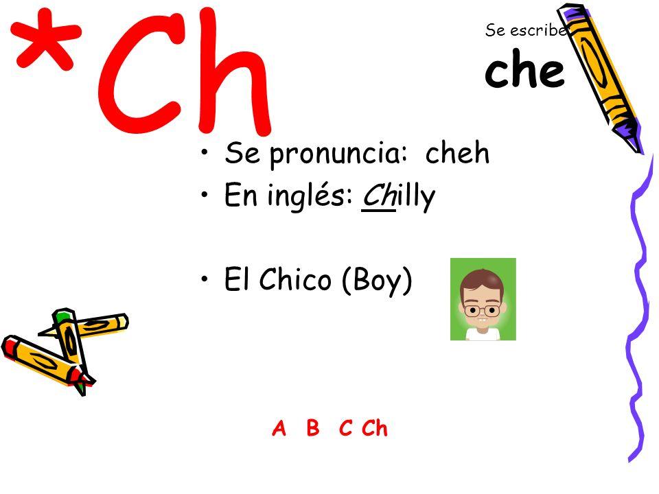 *Ch Se pronuncia: cheh En inglés: Chilly El Chico (Boy) A B C Ch Se escribe: che