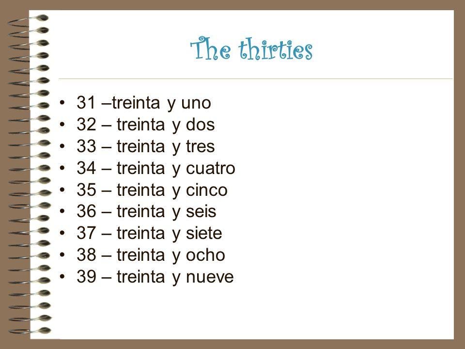 The thirties 31 –treinta y uno 32 – treinta y dos 33 – treinta y tres 34 – treinta y cuatro 35 – treinta y cinco 36 – treinta y seis 37 – treinta y siete 38 – treinta y ocho 39 – treinta y nueve