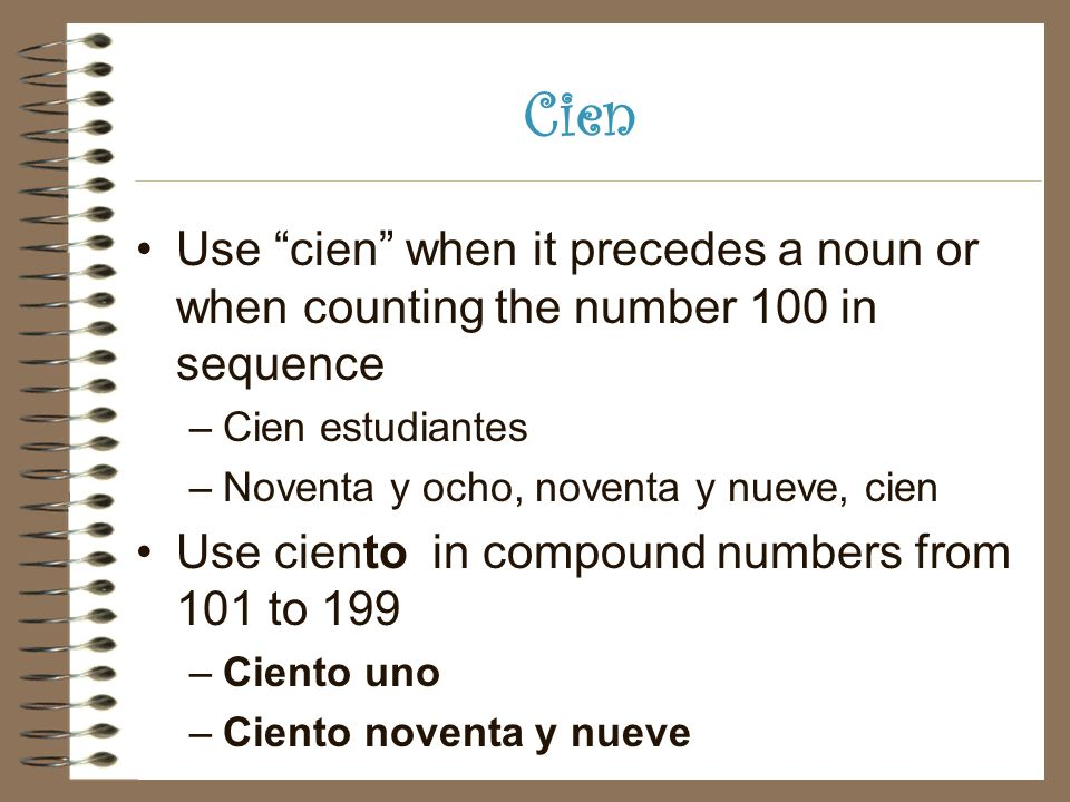 Cien Use cien when it precedes a noun or when counting the number 100 in sequence –Cien estudiantes –Noventa y ocho, noventa y nueve, cien Use ciento in compound numbers from 101 to 199 –Ciento uno –Ciento noventa y nueve