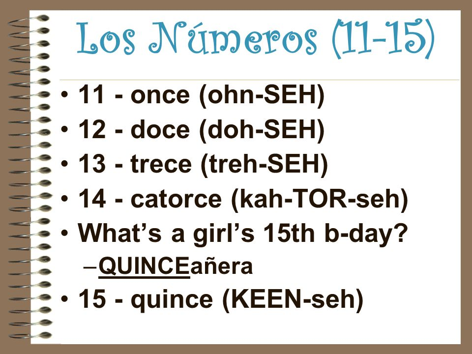 Los Números (11-15) 11 - once (ohn-SEH) 12 - doce (doh-SEH) 13 - trece (treh-SEH) 14 - catorce (kah-TOR-seh) Whats a girls 15th b-day.