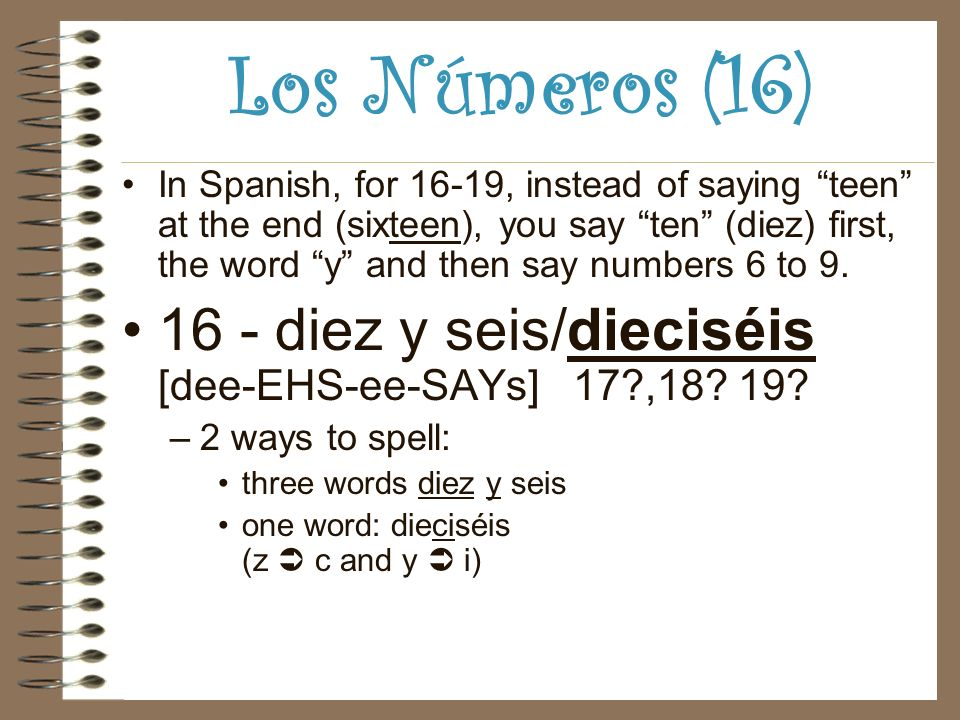 Los Números (16) In Spanish, for 16-19, instead of saying teen at the end (sixteen), you say ten (diez) first, the word y and then say numbers 6 to 9.