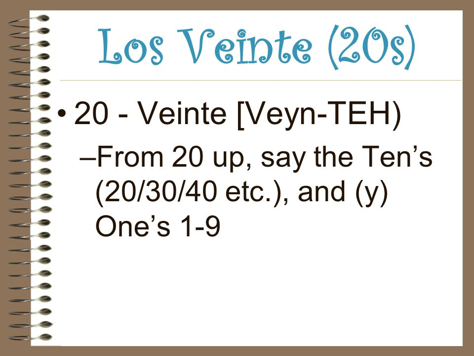 Los Veinte (20s) 20 - Veinte [Veyn-TEH) –From 20 up, say the Tens (20/30/40 etc.), and (y) Ones 1-9