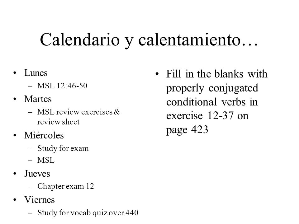 Calendario y calentamiento… Lunes –MSL 12:46-50 Martes –MSL review exercises & review sheet Miércoles –Study for exam –MSL Jueves –Chapter exam 12 Vie