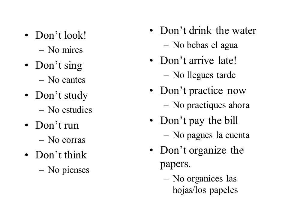 Dont look! –No mires Dont sing –No cantes Dont study –No estudies Dont run –No corras Dont think –No pienses Dont drink the water –No bebas el agua Do