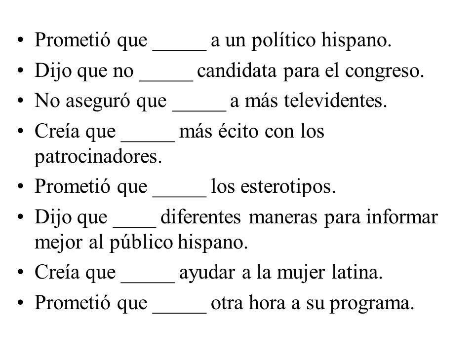 Prometió que _____ a un político hispano. Dijo que no _____ candidata para el congreso.