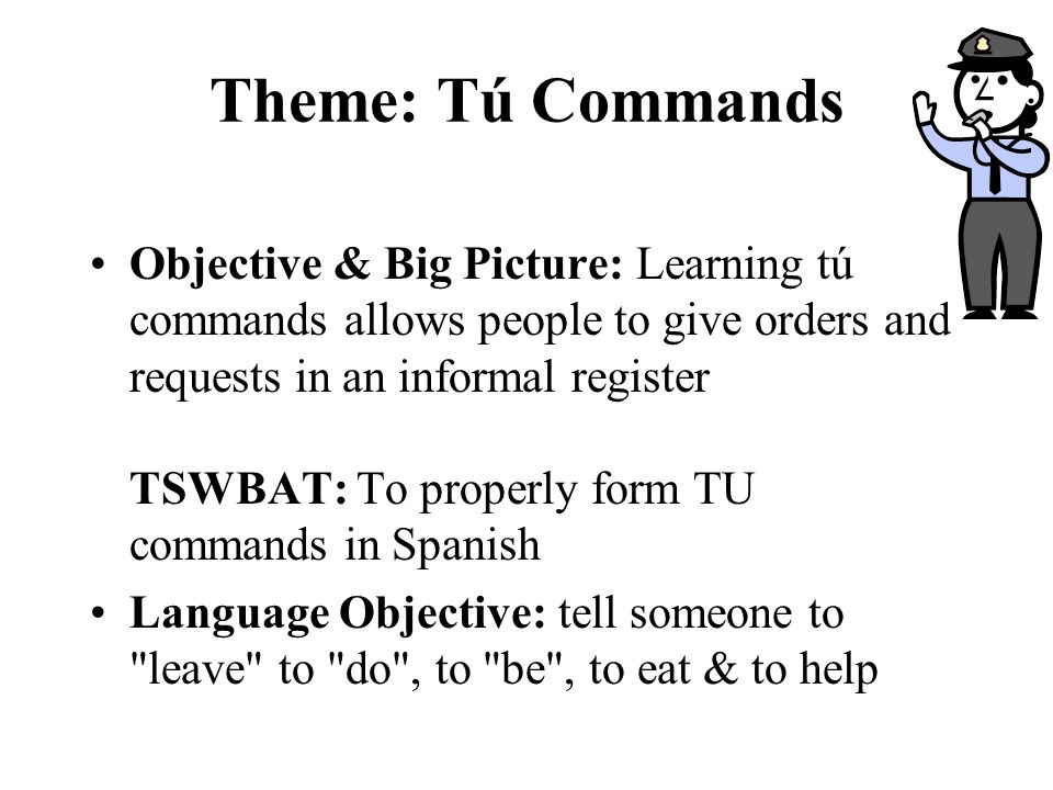 Theme: Tú Commands Objective & Big Picture: Learning tú commands allows people to give orders and requests in an informal register TSWBAT: To properly