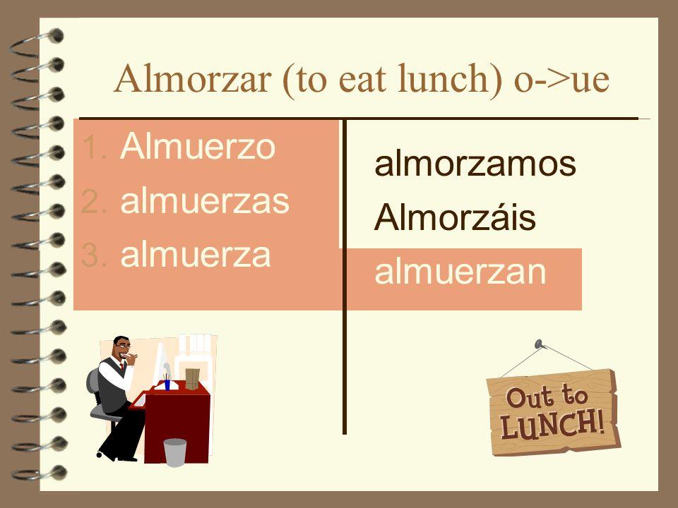 Almorzar (to eat lunch) o->ue 1. Almuerzo 2. almuerzas 3. almuerza almorzamos Almorzáis almuerzan