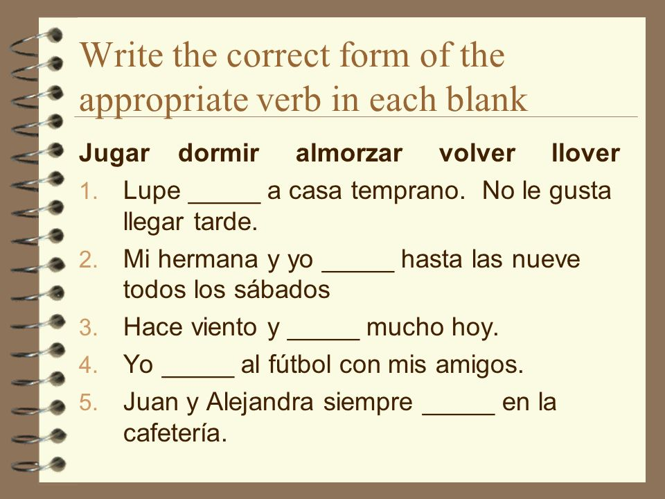 Write the correct form of the appropriate verb in each blank Jugar dormir almorzar volver llover 1.