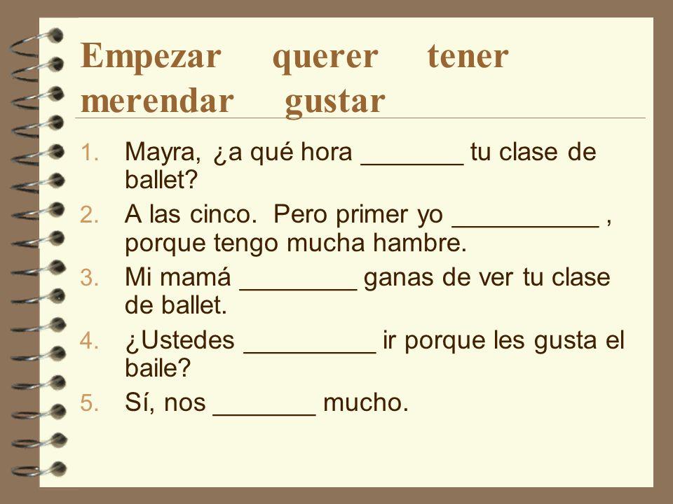 Empezar querer tener merendar gustar 1. Mayra, ¿a qué hora _______ tu clase de ballet.