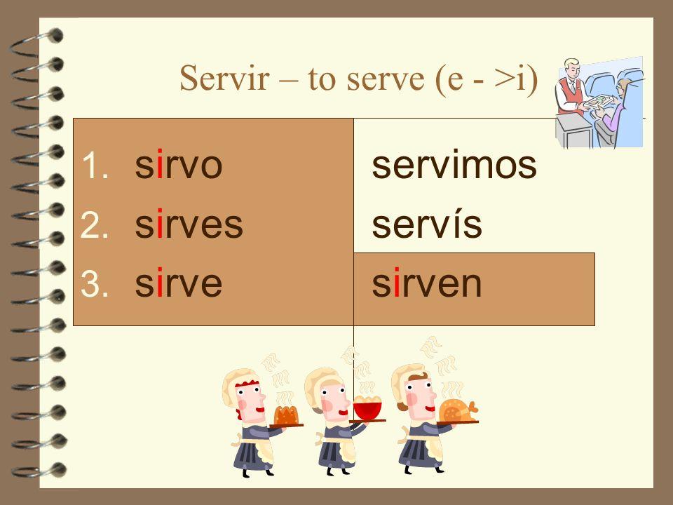 Servir – to serve (e - >i) 1. sirvo 2. sirves 3. sirve servimos servís sirven