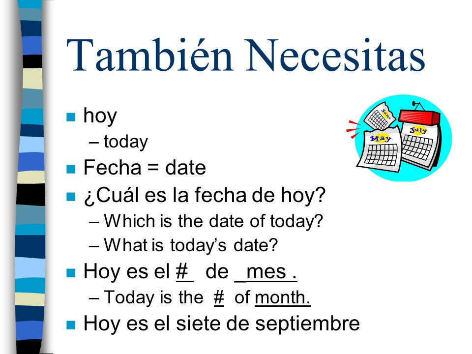 n hoy –today n Fecha = date n ¿Cuál es la fecha de hoy? –Which is the date of today? –What is todays date? n Hoy es el # de _mes. –Today is the # of m