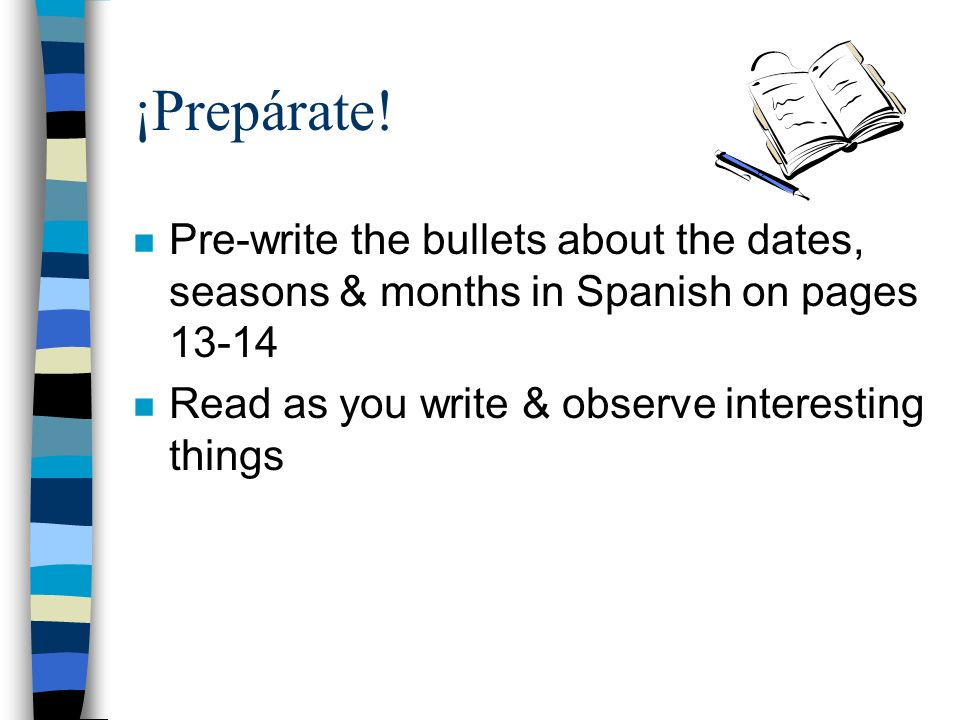 ¡Prepárate! n Pre-write the bullets about the dates, seasons & months in Spanish on pages 13-14 n Read as you write & observe interesting things