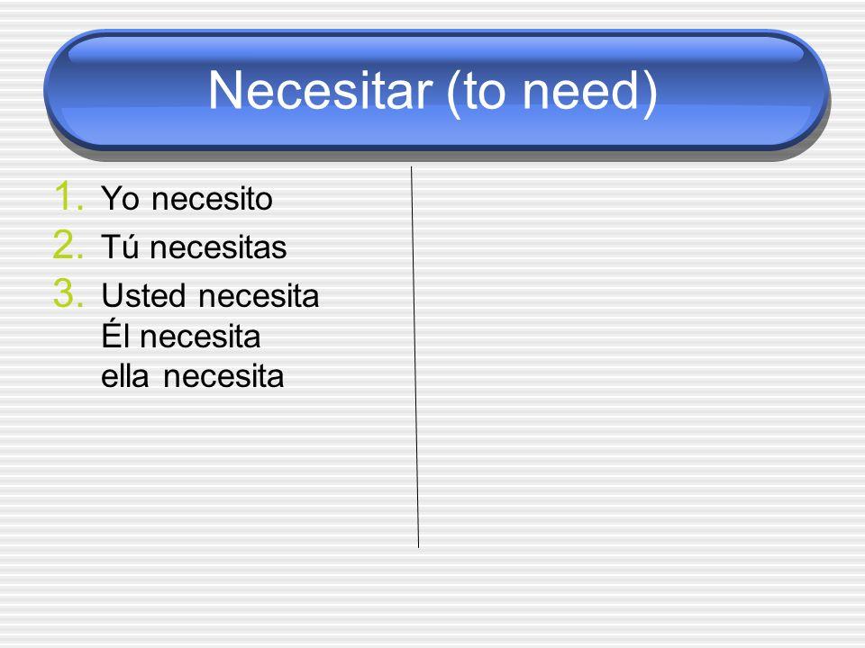 Necesitar (to need) 1. Yo necesito 2. Tú necesitas 3. Usted necesita Él necesita ella necesita