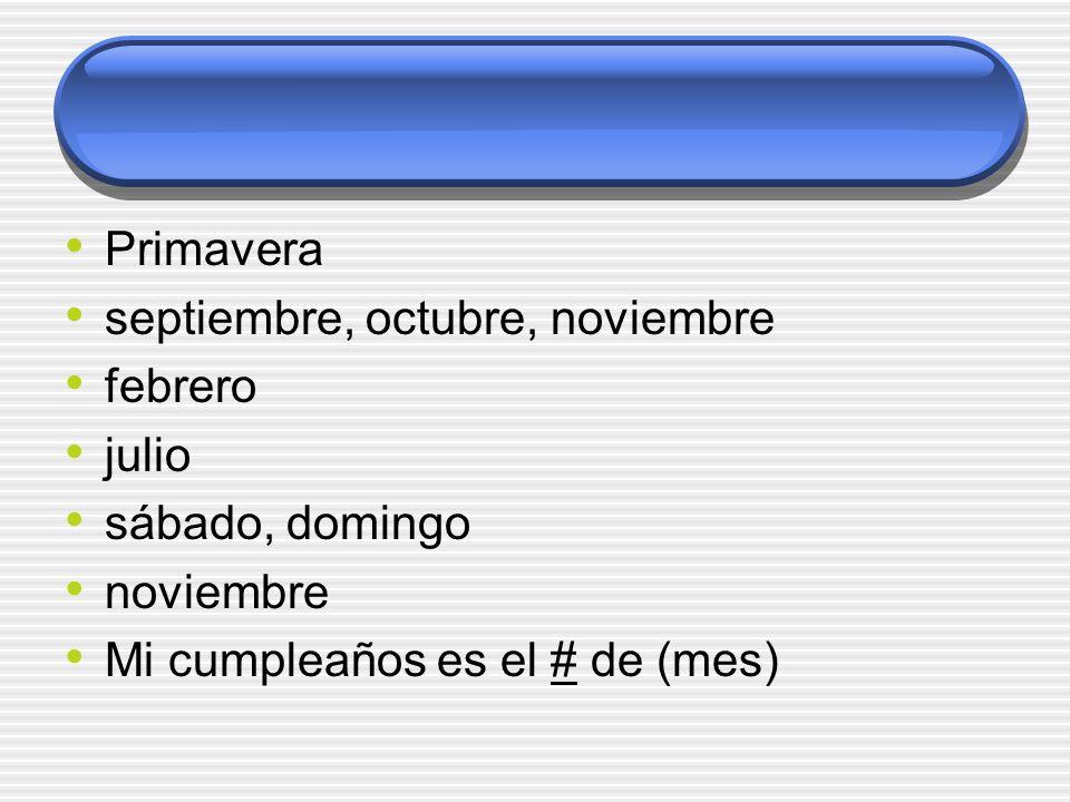 Primavera septiembre, octubre, noviembre febrero julio sábado, domingo noviembre Mi cumpleaños es el # de (mes)