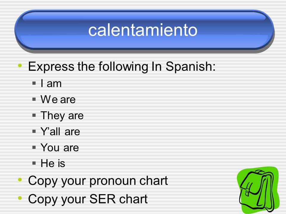 calentamiento Express the following In Spanish: I am (yo) soy We are Nosotros somos They are Ellos son/Ellas son Yall are Vosotros sois You are Tú eres Usted es He is Él es