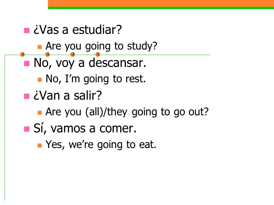 ¿Vas a estudiar? Are you going to study? No, voy a descansar. No, Im going to rest. ¿Van a salir? Are you (all)/they going to go out? Sí, vamos a come