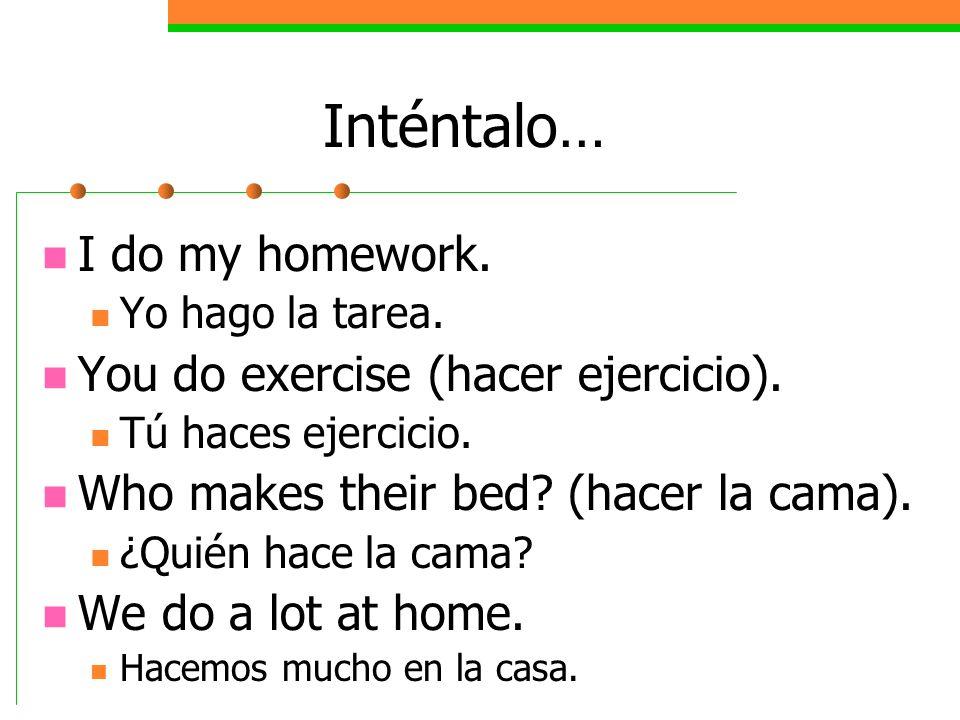 Inténtalo… I do my homework. Yo hago la tarea. You do exercise (hacer ejercicio). Tú haces ejercicio. Who makes their bed? (hacer la cama). ¿Quién hac