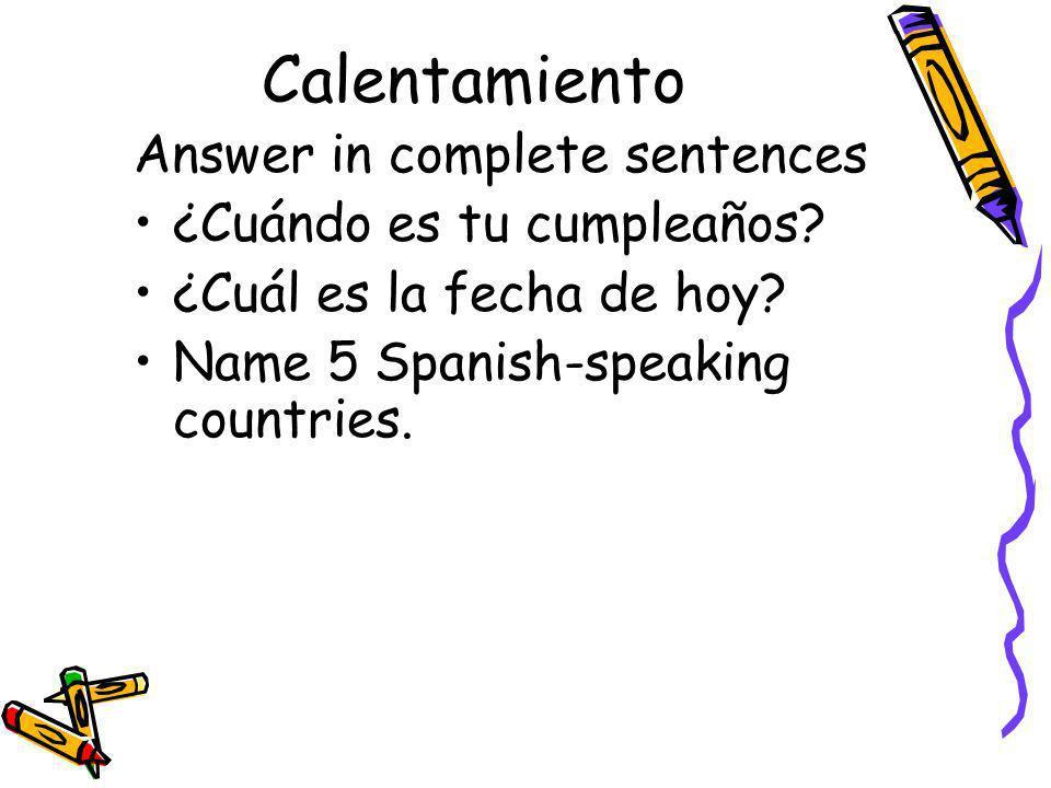 Calentamiento Answer in complete sentences ¿Cuándo es tu cumpleaños? ¿Cuál es la fecha de hoy? Name 5 Spanish-speaking countries.